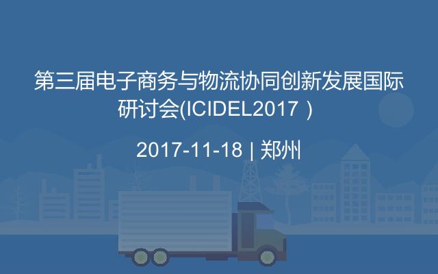 第三届电子商务与物流协同创新发展国际研讨会(ICIDEL2017)