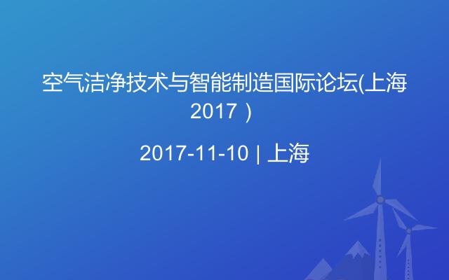 空气洁净技术与智能制造国际论坛(上海2017)