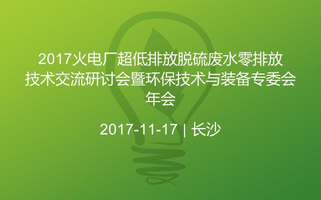 2017火电厂超低排放脱硫废水零排放技术交流研讨会暨环保技术与装备专委会年会