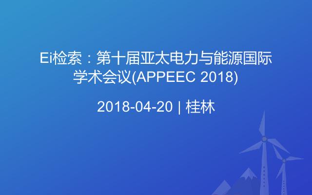 Ei检索:第十届亚太电力与能源国际学术会议(APPEEC 2018)