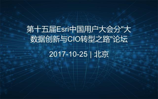 """第十五届Esri中国用户大会分""""大数据创新与CIO转型之路""""论坛"""