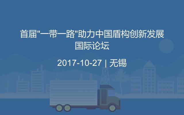"""首届""""一带一路""""助力中国盾构创新发展国际论坛"""