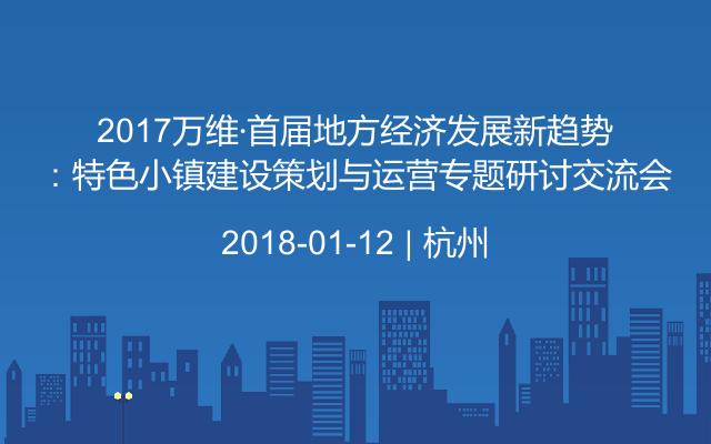 2017万维·首届地方经济发展新趋势:特色小镇建设策划与运营专题研讨交流会