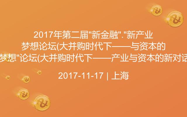 """2017年第二届""""新金融"""".""""新产业.新梦想""""论坛(大并购时代下——产业与资本的新对话)"""
