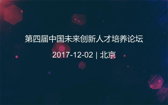 第四届中国未来创新人才培养论坛