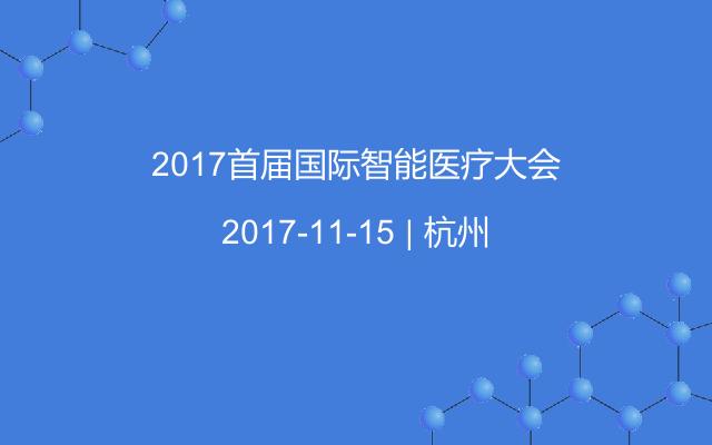 2017首届国际智能医疗大会