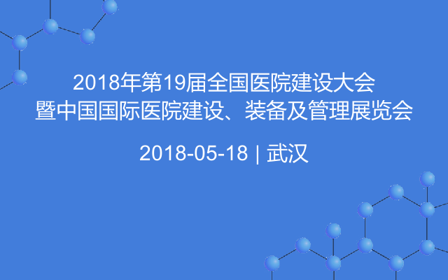 2018年第19届全国医院建设大会暨中国国际医院建设、装备及管理展览会