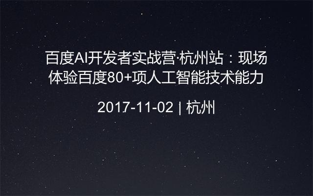 百度AI开发者实战营·杭州站:现场体验百度80+项人工智能技术能力