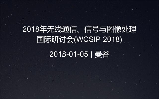 2018年无线通信、信号与图像处理国际研讨会(WCSIP 2018)