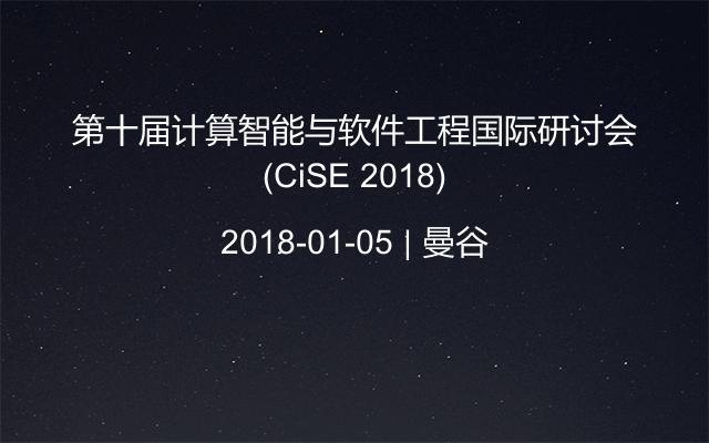 第十届计算智能与软件工程国际研讨会(CiSE 2018)