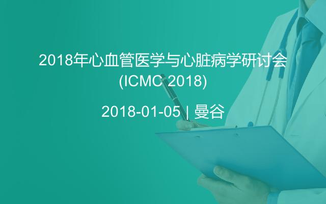 2018年心血管医学与心脏病学研讨会(ICMC 2018)