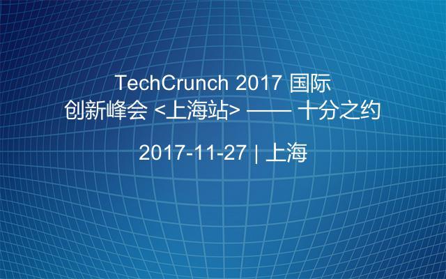 TechCrunch 2017 国际创新峰会 <上海站> —— 十分之约