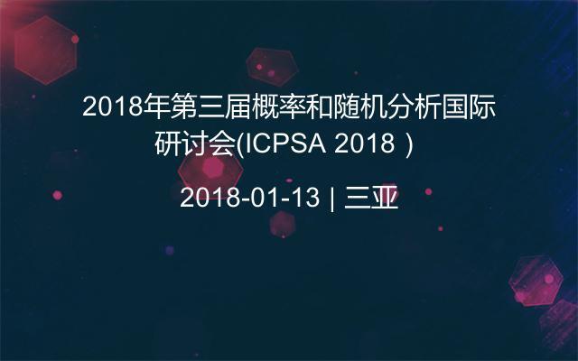 2018年第三届概率和随机分析国际研讨会(ICPSA 2018)