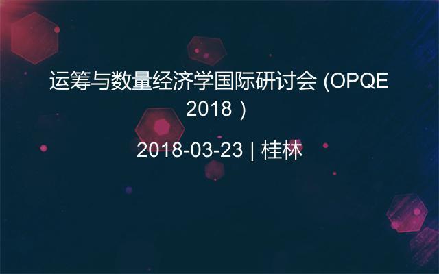 运筹与数量经济学国际研讨会 (OPQE 2018)