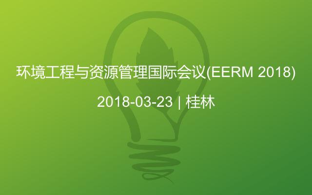 环境工程与资源管理国际会议(EERM 2018)