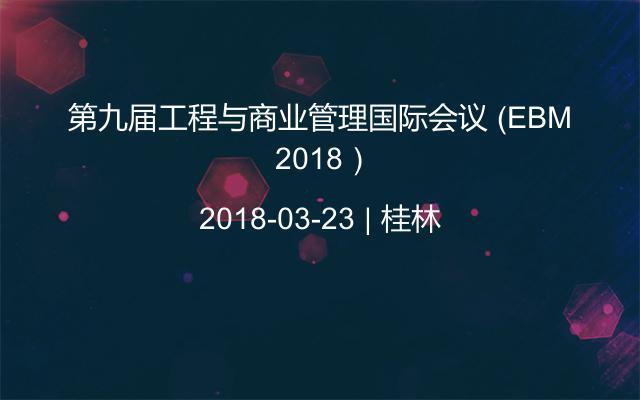 第九届工程与商业管理国际会议 (EBM 2018)