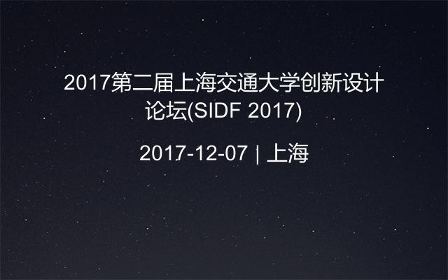 2017第二届上海交通大学创新设计论坛(SIDF 2017)