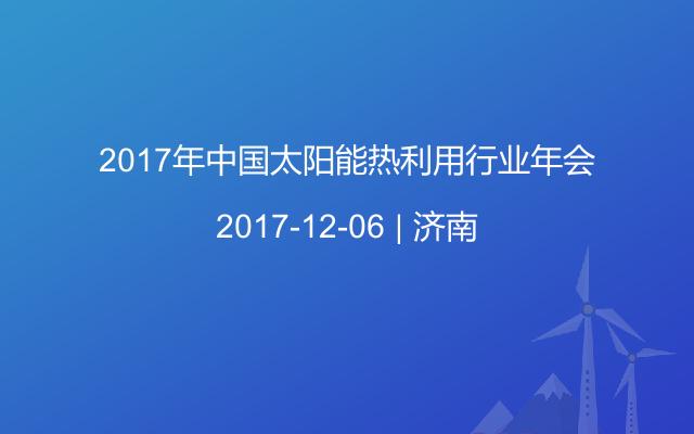 2017年中国太阳能热利用行业年会