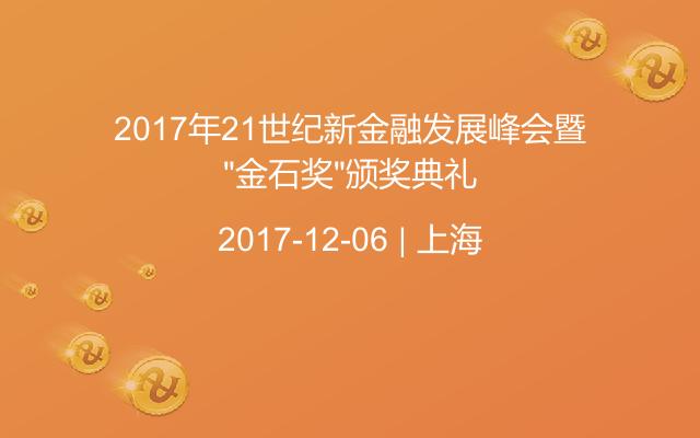 """2017年21世纪新金融发展峰会暨""""金石奖""""颁奖典礼"""