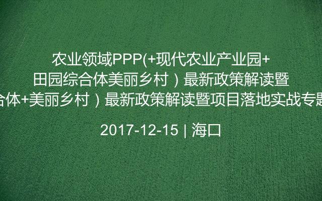 农业领域PPP(+现代农业产业园+田园综合体+美丽乡村)最新政策解读暨项目落地实战专题培训班