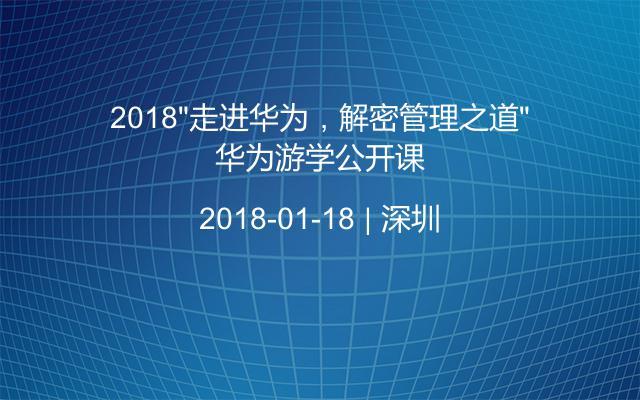 """2018""""走进华为,解密管理之道""""华为游学公开课"""