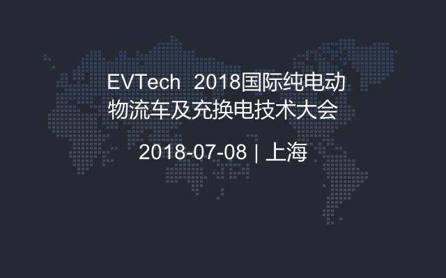 EVTech  2018国际纯电动物流车及充换电技术大会
