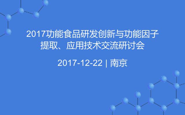 2017功能食品研发创新与功能因子提取、应用技术交流研讨会