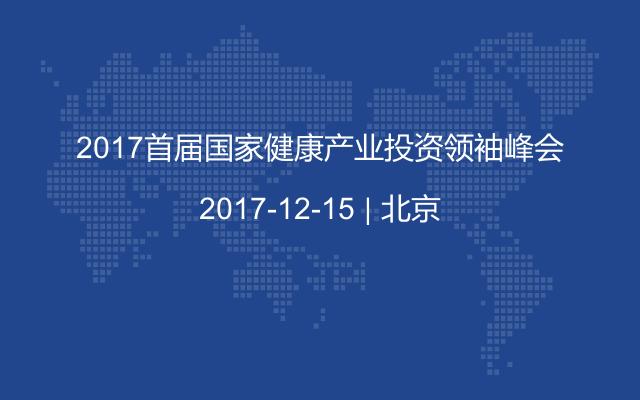 2017首届国家健康产业投资领袖峰会