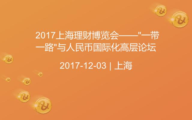 """2017上海理财博览会——""""一带一路""""与人民币国际化高层论坛"""