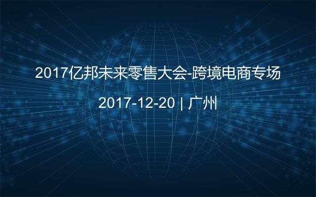 2017亿邦未来零售大会-跨境电商专场