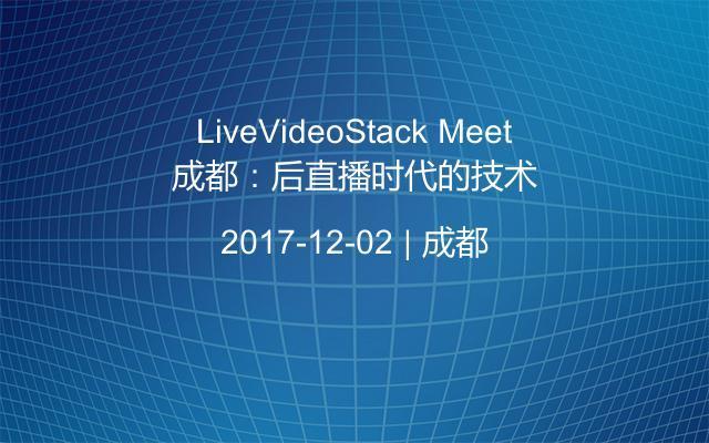 LiveVideoStack Meet成都:后直播时代的技术