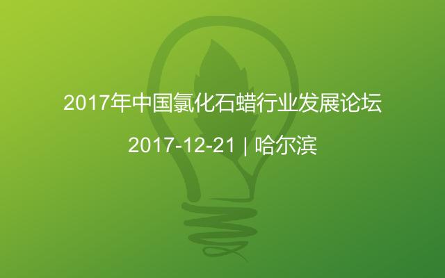 2017年中国氯化石蜡行业发展论坛