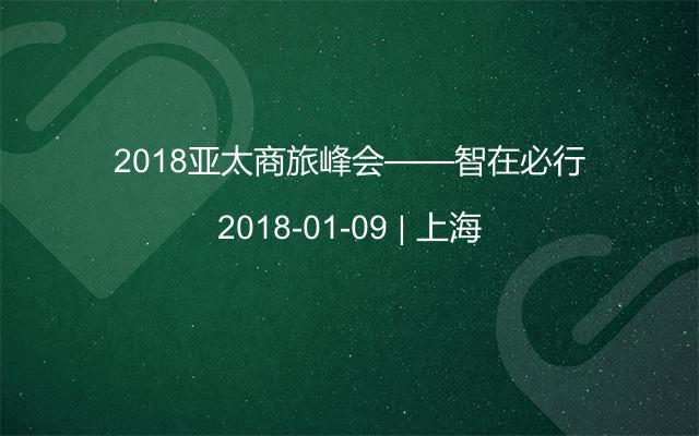 2018亚太商旅峰会——智在必行