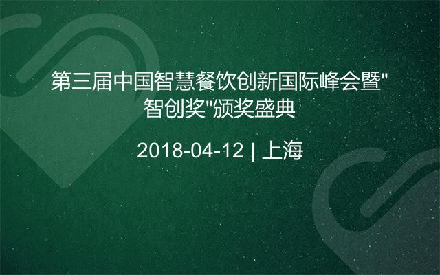 """第三届中国智慧餐饮创新国际峰会暨""""智创奖""""颁奖盛典"""