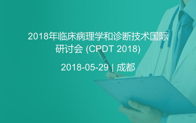 2018年临床病理学和诊断技术国际研讨会 (CPDT 2018)