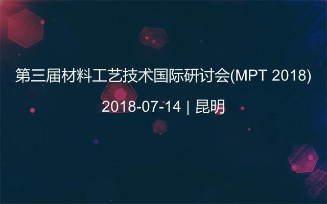 第三届材料工艺技术国际研讨会(MPT 2018)