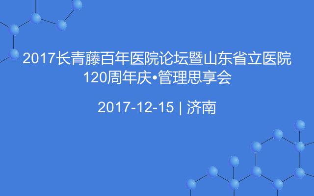 2017长青藤百年医院论坛暨山东省立医院120周年庆•管理思享会