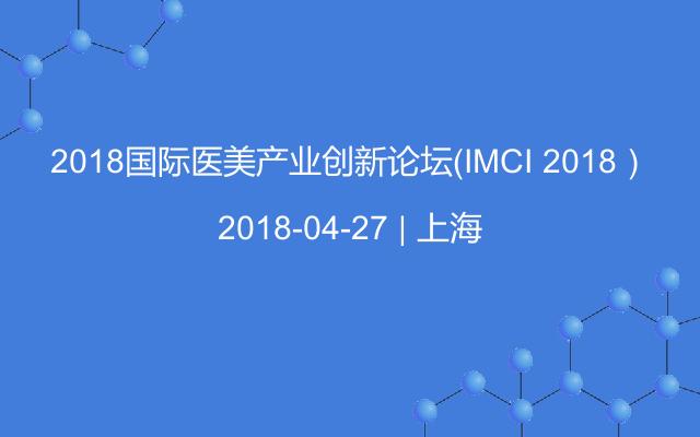 2018国际医美产业创新论坛(IMCI 2018)