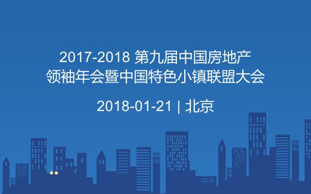 2017-2018 第九届中国房地产领袖年会暨中国特色小镇联盟大会
