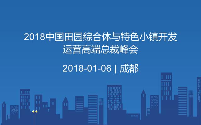 2018中国田园综合体与特色小镇开发运营高端总裁峰会
