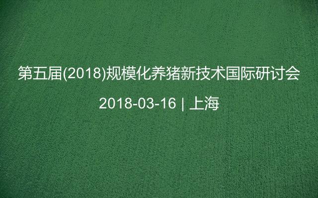 第五届(2018)规模化养猪新技术国际研讨会
