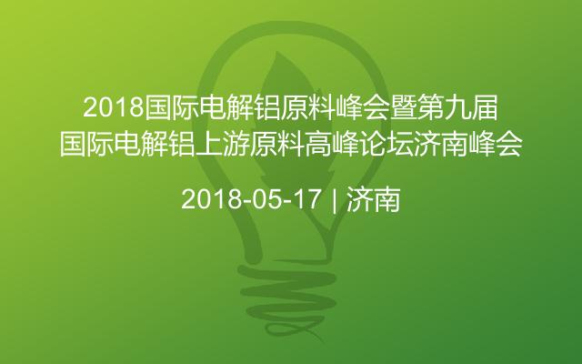 2018国际电解铝原料峰会暨第九届国际电解铝上游原料高峰论坛济南峰会