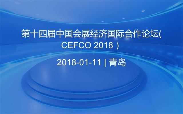第十四届中国会展经济国际合作论坛(CEFCO 2018)