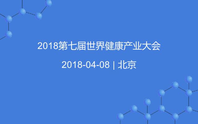 2018第七届世界健康产业大会