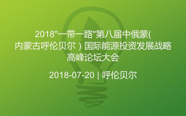 """2018""""一带一路""""第八届中俄蒙(内蒙古呼伦贝尔)国际能源投资发展战略高峰论坛大会"""