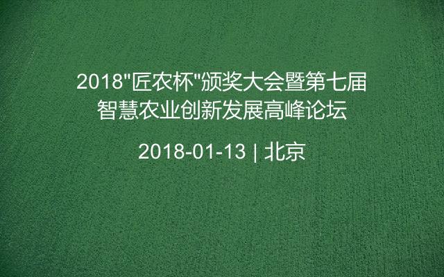 """2018""""匠农杯""""颁奖大会暨第七届智慧农业创新发展高峰论坛"""