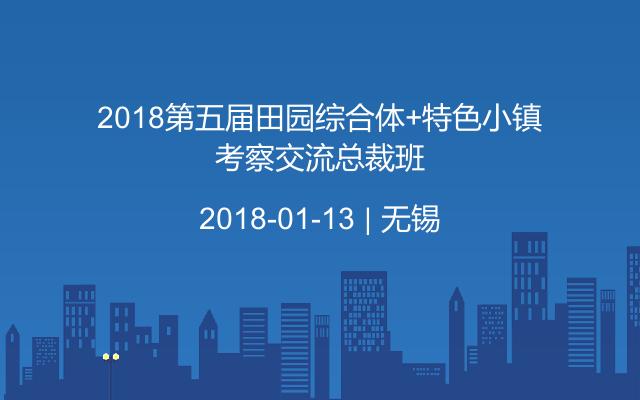 2018第五届田园综合体+特色小镇考察交流总裁班