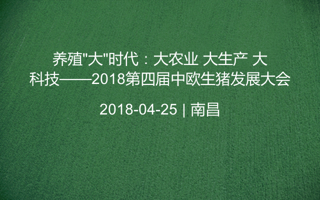 """养殖""""大""""时代:大农业 大生产 大科技——2018第四届中欧生猪发展大会"""