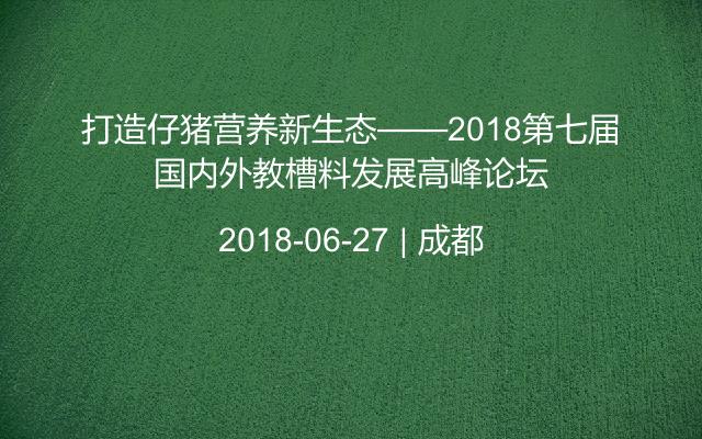 打造仔猪营养新生态——2018第七届国内外教槽料发展高峰论坛