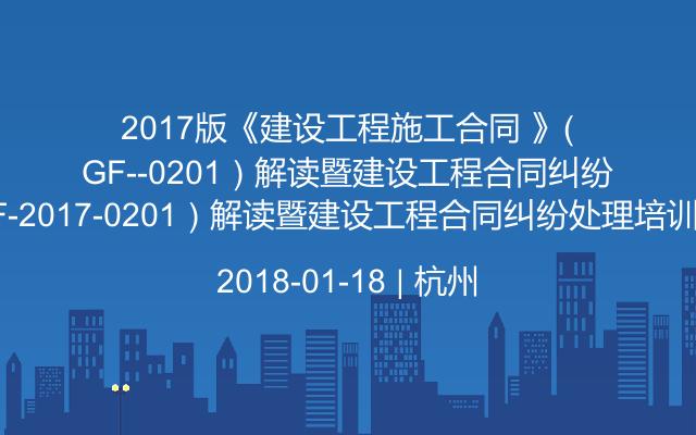 2017版《建设工程施工合同 》(GF-2017-0201)解读暨建设工程合同纠纷处理培训班